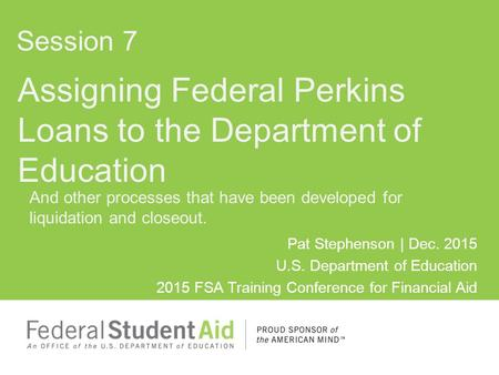 Assigning Federal Perkins Loans to the Department of Education Pat Stephenson | Dec. 2015 U.S. Department of Education 2015 FSA Training Conference for.
