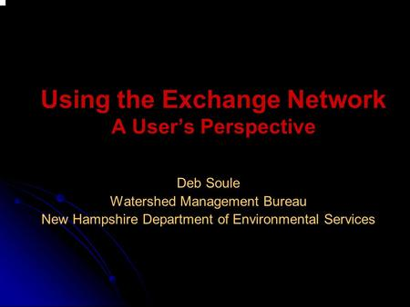 Using the Exchange Network A User's Perspective Deb Soule Watershed Management Bureau New Hampshire Department of Environmental Services.