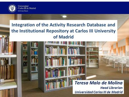 Integration of the Activity Research Database and the Institutional Repository at Carlos III University of Madrid Teresa Malo de Molina Head Librarian.