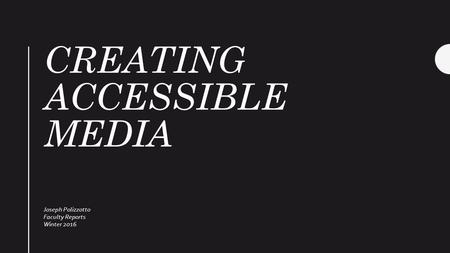 CREATING ACCESSIBLE MEDIA Joseph Polizzotto Faculty Reports Winter 2016.