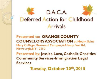 D.A.C.A. Deferred Action for Childhood Arrivals Presented to: ORANGE COUNTY COUNSELORS ASSOCIATION at Mount Saint Mary College, Desmond Campus, 6 Albany.