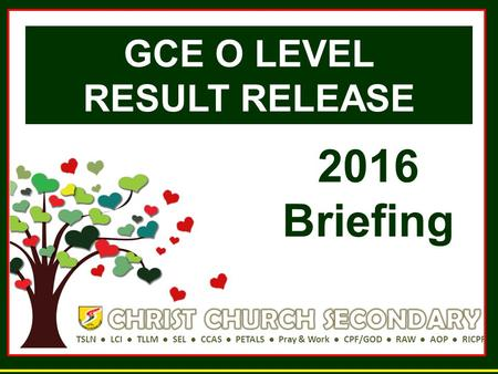 TSLN ● LCI ● TLLM ● SEL ● CCAS ● PETALS ● Pray & Work ● CPF/GOD ● RAW ● AOP ● RICPF GCE O LEVEL RESULT RELEASE 2016 Briefing.