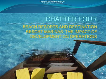 CHAPTER FOUR BEACH RESORTS AND DESTINATION RESORT MARINAS: THE IMPACT OF DEVELOPMENT ON OPERATIONS Copyright © 2012 John Wiley & Sons, Inc. Photograph.
