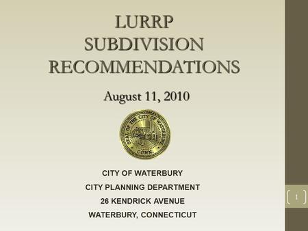 1 LURRP SUBDIVISION RECOMMENDATIONS August 11, 2010 CITY OF WATERBURY CITY PLANNING DEPARTMENT 26 KENDRICK AVENUE WATERBURY, CONNECTICUT.