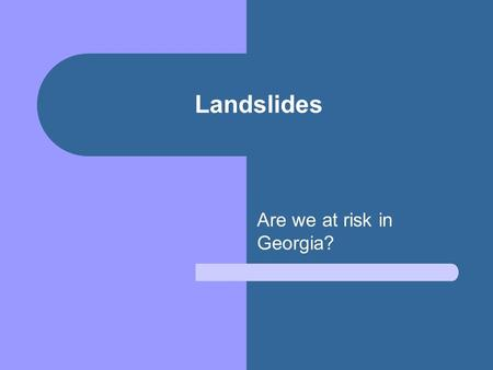 Landslides Are we at risk in Georgia?. YES. Landslides occur in all 50 states. It is estimated that they cause between 25 and 50 deaths each year in the.