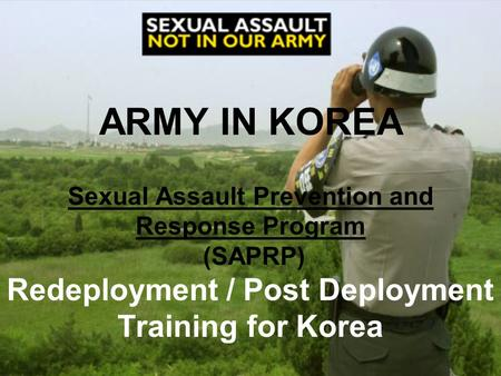 ARMY IN KOREA Sexual Assault Prevention and Response Program (SAPRP) Redeployment / Post Deployment Training for Korea.