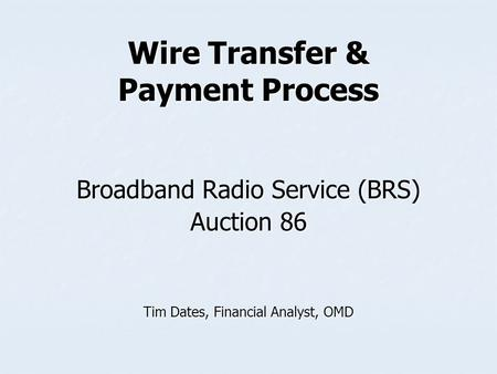 Wire Transfer & Payment Process Broadband Radio Service (BRS) Auction 86 Tim Dates, Financial Analyst, OMD.