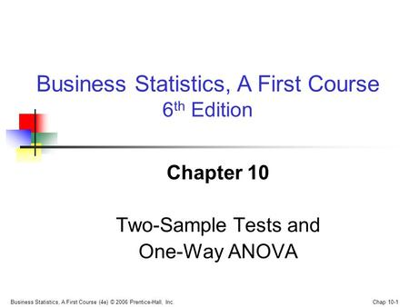 Business Statistics, A First Course (4e) © 2006 Prentice-Hall, Inc. Chap 10-1 Chapter 10 Two-Sample Tests and One-Way ANOVA Business Statistics, A First.