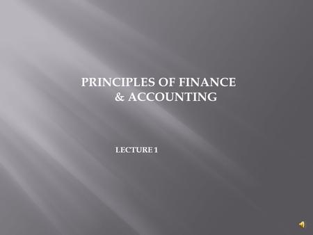 PRINCIPLES OF FINANCE & ACCOUNTING LECTURE 1  Articulate the role of the financial manager  Describe the operating environment of the firm  Discuss.