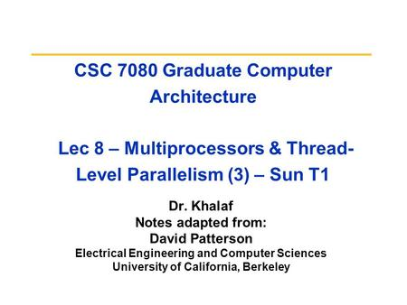 CSC 7080 Graduate Computer Architecture Lec 8 – Multiprocessors & Thread- Level Parallelism (3) – Sun T1 Dr. Khalaf Notes adapted from: David Patterson.