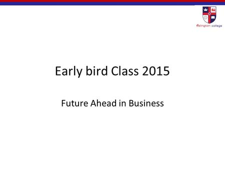 Early bird Class 2015 Future Ahead in Business. Agenda Business and its dynamic business environment Choosing a career in this dynamic business environment.