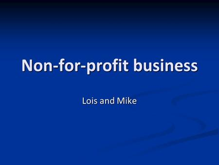 Non-for-profit business Lois and Mike. How to form it? Main objective is a social enterprise, provides a social benefit. Main objective is a social enterprise,