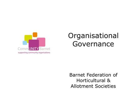 Organisational Governance Barnet Federation of Horticultural & Allotment Societies.