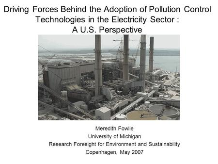 Driving Forces Behind the Adoption of Pollution Control Technologies in the Electricity Sector : A U.S. Perspective Meredith Fowlie University of Michigan.