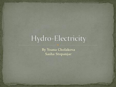 By Yoana Cholakova Sasha Stopanjac To have Hydroelectricity you need constant running water. Producing this energy source you must have a lot of space.