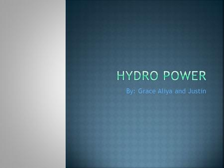 By: Grace Aliya and Justin.  Hydro power is water that goes through a dam that produces electricity.