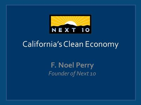 California's Clean Economy F. Noel Perry Founder of Next 10.