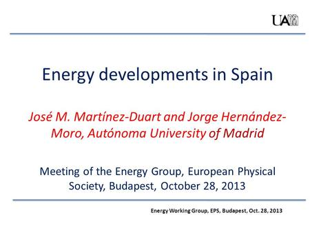 Energy developments in Spain José M. Martínez-Duart and Jorge Hernández- Moro, Autónoma University of Madrid Meeting of the Energy Group, European Physical.