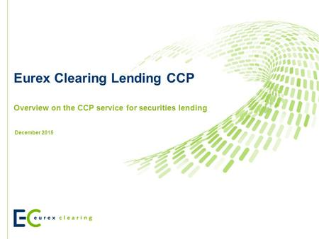 Eurex Clearing Lending CCP Overview on the CCP service for securities lending December 2015.