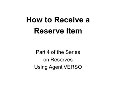 How to Receive a Reserve Item Part 4 of the Series on Reserves Using Agent VERSO.
