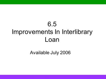 6.5 Improvements In Interlibrary Loan Available July 2006.