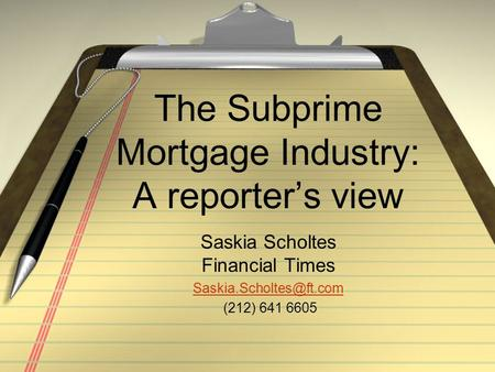 The Subprime Mortgage Industry: A reporter's view Saskia Scholtes Financial Times (212) 641 6605.
