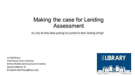 Making the case for Lending Assessment Or, why do they keep putting my symbol in their lending string? Liz Sterthaus Interlibrary Loan Librarian Embry-Riddle.