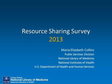 Resource Sharing Survey 2013 Maria Elizabeth Collins Public Services Division National Library of Medicine National Institutes of Health U.S. Department.
