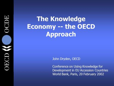 John Dryden, OECD Conference on Using Knowledge for Development in EU Accession Countries World Bank, Paris, 20 February 2002 The Knowledge Economy --