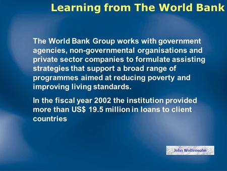 The World Bank Group works with government agencies, non-governmental organisations and private sector companies to formulate assisting strategies that.