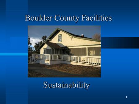 1 Boulder County Facilities Sustainability. 2 Facilities History Energy Management focus since the 1970's Green Lights award in 1998 (T-8 lights) Xcel.