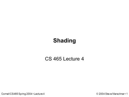 Cornell CS465 Spring 2004 Lecture 4© 2004 Steve Marschner 1 Shading CS 465 Lecture 4.