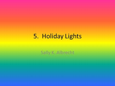 5. Holiday Lights Sally K. Albrecht. Holiday lights, shinin' so bright. Oh, what a sight this joyous season. Holiday lights shinin' so bright. Oh, what.