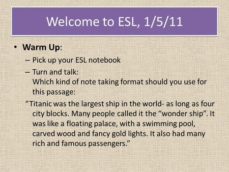 "Welcome to ESL, 1/5/11 Warm Up: – Pick up your ESL notebook – Turn and talk: Which kind of note taking format should you use for this passage: ""Titanic."
