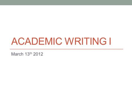 ACADEMIC WRITING I March 13 th 2012. Today: Paragraphs.