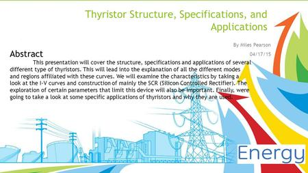 Thyristor Structure, Specifications, and Applications By Miles Pearson 04/17/15 Abstract This presentation will cover the structure, specifications and.