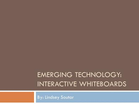 EMERGING TECHNOLOGY: INTERACTIVE WHITEBOARDS By: Lindsey Soutar.