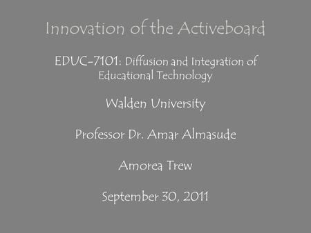 Innovation of the Activeboard EDUC-7101: Diffusion and Integration of Educational Technology Walden University Professor Dr. Amar Almasude Amorea Trew.