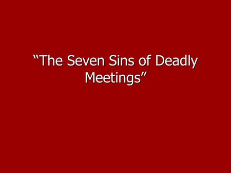 """The Seven Sins of Deadly Meetings"". ""Bad meetings are a source of negative messages about our company and ourselves."" ""Bad meetings are a source of negative."