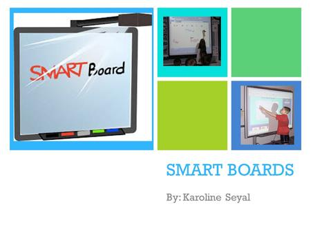 + SMART BOARDS By: Karoline Seyal. + What is a SMART board? Combines a dry erase board with LCD projector Mounted on the wall Use hand instead of keyboard.