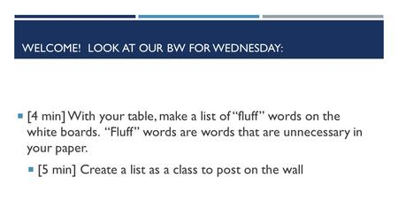 "WELCOME! LOOK AT OUR BW FOR WEDNESDAY:  [4 min] With your table, make a list of ""fluff"" words on the white boards. ""Fluff"" words are words that are unnecessary."