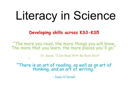"Literacy in Science Developing skills across KS3-KS5 ""The more you read, the more things you will know. The more that you learn, the more places you'll."