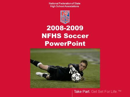Take Part. Get Set For Life.™ National Federation of State High School Associations 2008-2009 NFHS Soccer PowerPoint.