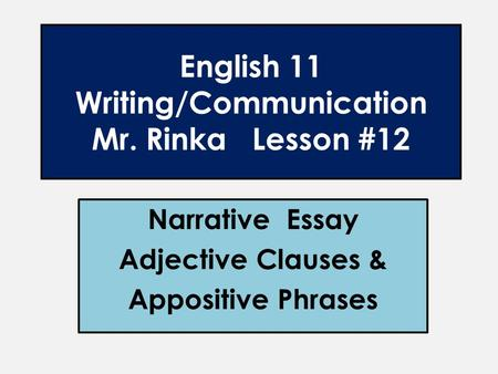 English 11 Writing/Communication Mr. Rinka Lesson #12 Narrative Essay Adjective Clauses & Appositive Phrases.