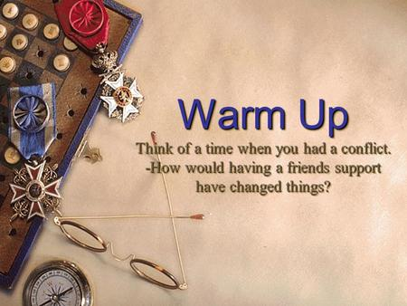 Warm Up Think of a time when you had a conflict. -How would having a friends support have changed things? Warm Up Think of a time when you had a conflict.