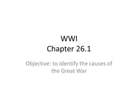 WWI Chapter 26.1 Objective: to identify the causes of the Great War.