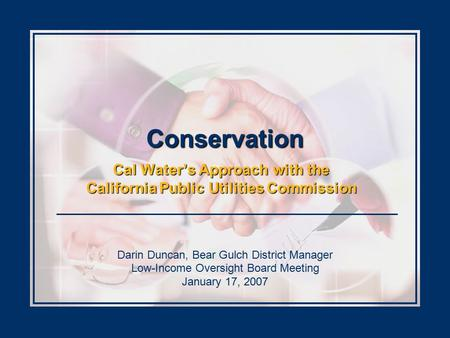 Conservation Cal Water's Approach with the California Public Utilities Commission Darin Duncan, Bear Gulch District Manager Low-Income Oversight Board.