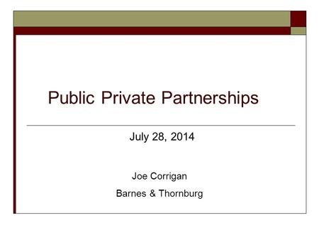 Public Private Partnerships July 28, 2014 Joe Corrigan Barnes & Thornburg.