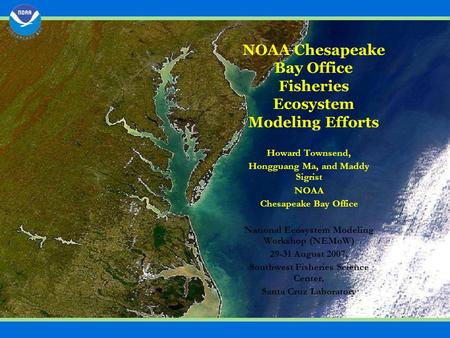 NOAA Chesapeake Bay Office Fisheries Ecosystem Modeling Efforts Howard Townsend, Hongguang Ma, and Maddy Sigrist NOAA Chesapeake Bay Office National Ecosystem.