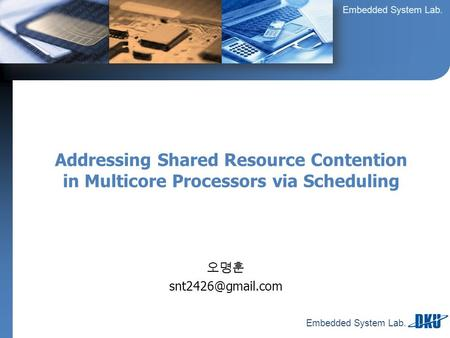 Embedded System Lab. 오명훈 Addressing Shared Resource Contention in Multicore Processors via Scheduling.